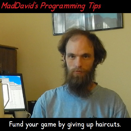 MadDavid's Programming Tip: Fund your game by giving up haircuts.